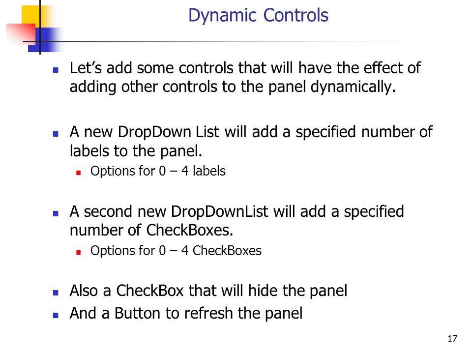 17 Dynamic Controls Lets add some controls that will have the effect of adding other controls to the panel dynamically.