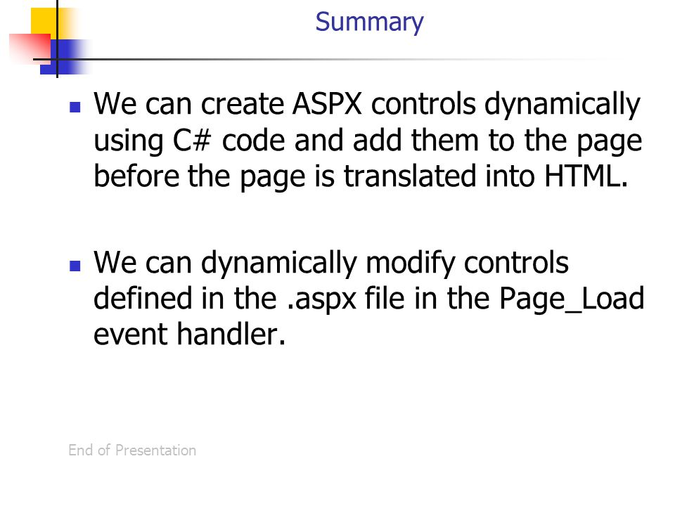 Summary We can create ASPX controls dynamically using C# code and add them to the page before the page is translated into HTML.