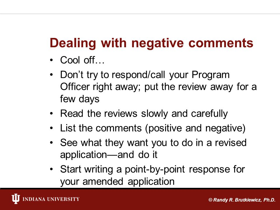 Dealing with negative comments Cool off… Dont try to respond/call your Program Officer right away; put the review away for a few days Read the reviews slowly and carefully List the comments (positive and negative) See what they want you to do in a revised applicationand do it Start writing a point-by-point response for your amended application © Randy R.