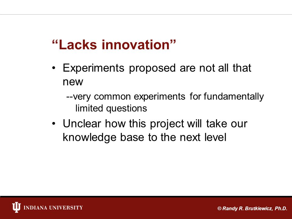 Lacks innovation Experiments proposed are not all that new --very common experiments for fundamentally limited questions Unclear how this project will take our knowledge base to the next level © Randy R.