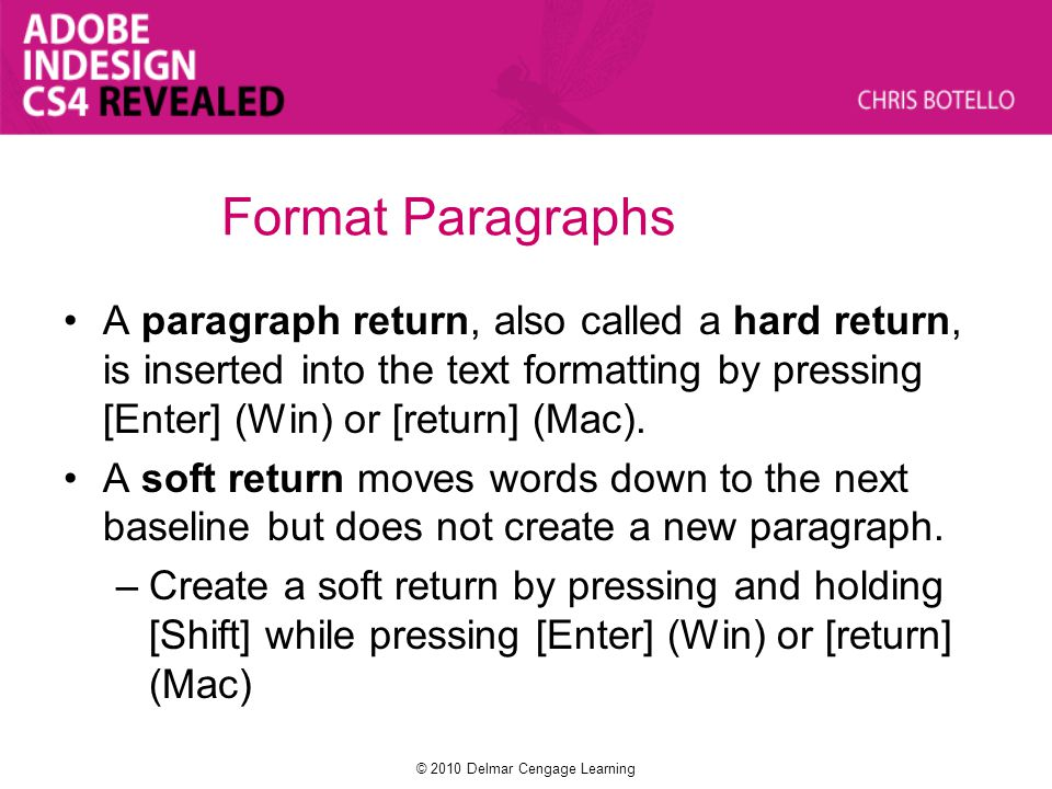 Format Paragraphs A paragraph return, also called a hard return, is inserted into the text formatting by pressing [Enter] (Win) or [return] (Mac). A s