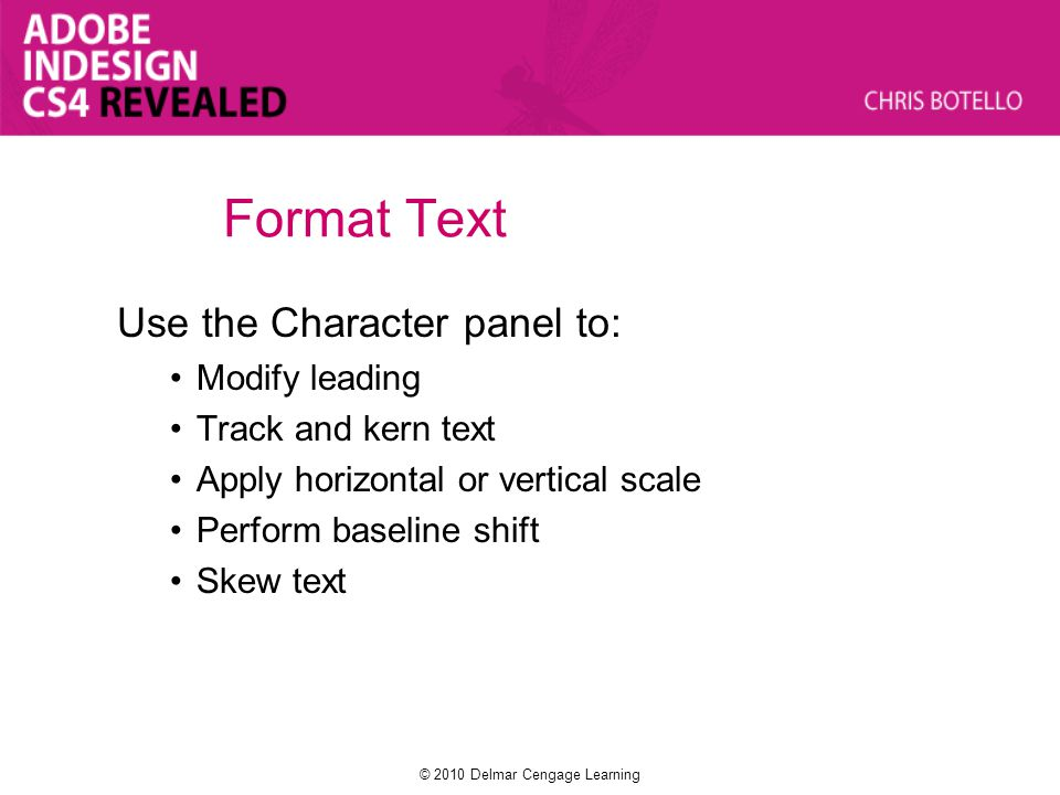 Format Text Use the Character panel to: Modify leading Track and kern text Apply horizontal or vertical scale Perform baseline shift Skew text © 2010