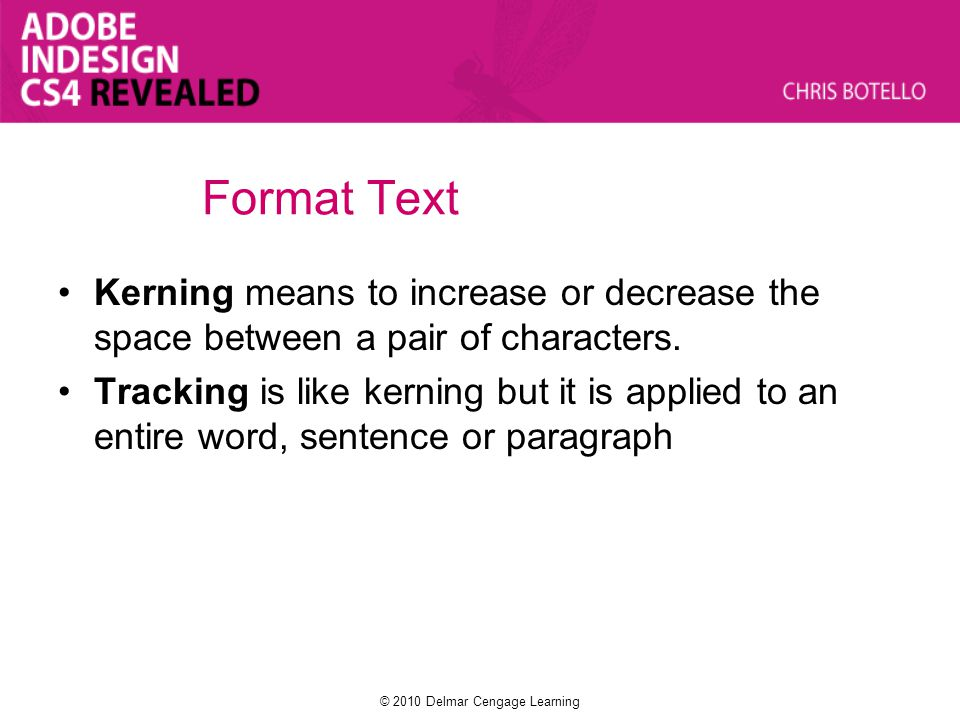 Format Text Kerning means to increase or decrease the space between a pair of characters. Tracking is like kerning but it is applied to an entire word