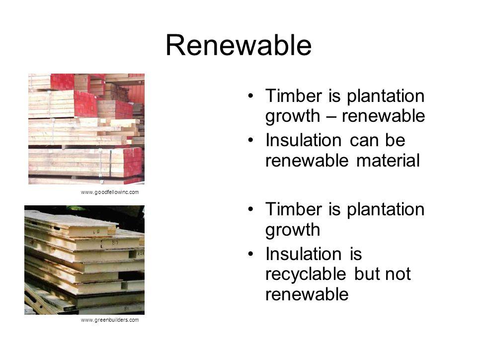 Renewable Timber is plantation growth – renewable Insulation can be renewable material Timber is plantation growth Insulation is recyclable but not renewable www.greenbuilders.com www.goodfellowinc.com