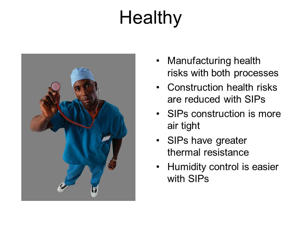 Healthy Manufacturing health risks with both processes Construction health risks are reduced with SIPs SIPs construction is more air tight SIPs have greater thermal resistance Humidity control is easier with SIPs