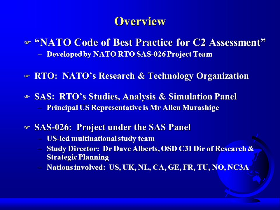 Overview F NATO Code of Best Practice for C2 Assessment –Developed by NATO RTO SAS-026 Project Team F RTO: NATOs Research & Technology Organization F SAS: RTOs Studies, Analysis & Simulation Panel –Principal US Representative is Mr Allen Murashige F SAS-026: Project under the SAS Panel –US-led multinational study team –Study Director: Dr Dave Alberts, OSD C3I Dir of Research & Strategic Planning –Nations involved: US, UK, NL, CA, GE, FR, TU, NO, NC3A
