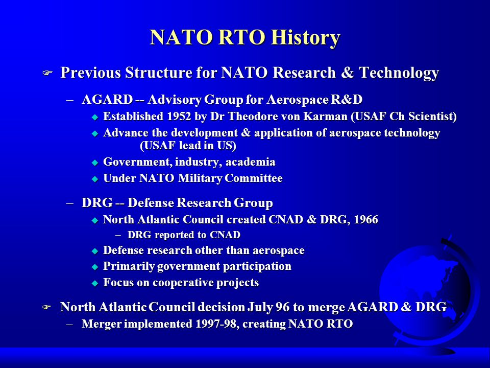 NATO RTO History F Previous Structure for NATO Research & Technology –AGARD -- Advisory Group for Aerospace R&D u Established 1952 by Dr Theodore von Karman (USAF Ch Scientist) u Advance the development & application of aerospace technology (USAF lead in US) u Government, industry, academia u Under NATO Military Committee –DRG -- Defense Research Group u North Atlantic Council created CNAD & DRG, 1966 –DRG reported to CNAD u Defense research other than aerospace u Primarily government participation u Focus on cooperative projects F North Atlantic Council decision July 96 to merge AGARD & DRG –Merger implemented 1997-98, creating NATO RTO