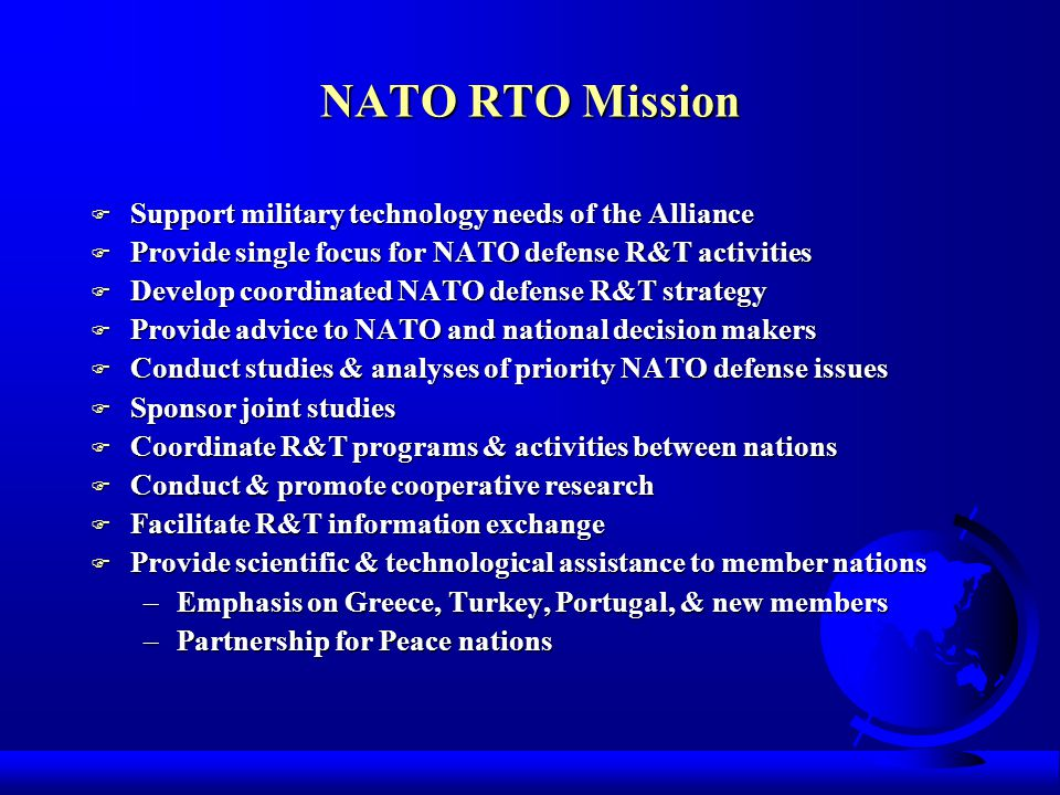 NATO RTO Structure F RTO reports to NATO Military Committee and NATO Conference of National Armaments Directors F Research & Technology Board -- provides oversight –Dr Don Daniel, Chair (US, former Dep Asst SECAF (R&E)) –US Reps: Dr John Hopps (DUSD AT&L (Labs & Basic Sciences)); Dr Mike Andrews (DepASA (Research & Technology); Mr Fred Gregory (Dep Dir, NASA) F Research & Technology Agency -- provides support –Headquarters in Paris, FR –Full time staff of approximately 50 persons –RTA Director: Prof Ucer, TU F Panels – initiate and direct the technical work –Seven Panels: Studies, Analysis & Simulation; Human Factors & Medicine; Applied Vehicles Technology; Sensors & Electronics Technology; Systems Concepts & Integration; Information Systems Technology; Modeling & Simulation Group F Task Groups – conduct the technical work