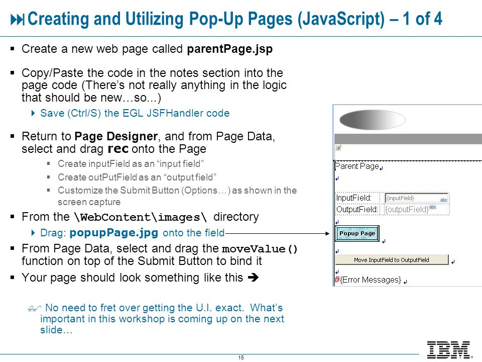 15 Creating and Utilizing Pop-Up Pages (JavaScript) – 1 of 4 Create a new web page called parentPage.jsp Copy/Paste the code in the notes section into the page code (Theres not really anything in the logic that should be new…so...) Save (Ctrl/S) the EGL JSFHandler code Return to Page Designer, and from Page Data, select and drag rec onto the Page Create inputField as an input field Create outPutField as an output field Customize the Submit Button (Options…) as shown in the screen capture From the \WebContent\images\ directory Drag: popupPage.jpg onto the field From Page Data, select and drag the moveValue() function on top of the Submit Button to bind it Your page should look something like this No need to fret over getting the U.I.