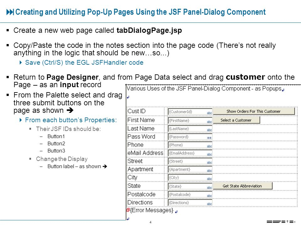 4 Creating and Utilizing Pop-Up Pages Using the JSF Panel-Dialog Component Create a new web page called tabDialogPage.jsp Copy/Paste the code in the notes section into the page code (Theres not really anything in the logic that should be new…so...) Save (Ctrl/S) the EGL JSFHandler code Return to Page Designer, and from Page Data select and drag customer onto the Page – as an input record From the Palette select and drag three submit buttons on the page as shown From each buttons Properties: Their JSF IDs should be: –Button1 –Button2 –Button3 Change the Display –Button label – as shown