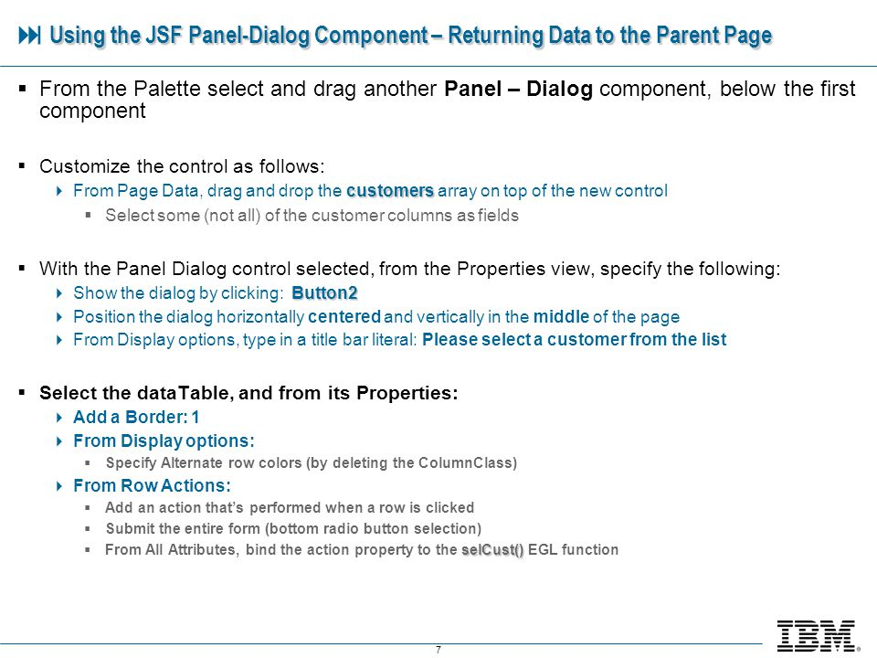8 Using the JSF Panel-Dialog Component – Returning Data to the Parent Page Using the JSF Panel-Dialog Component – Returning Data to the Parent Page Run the page Click Select a Customer Lets do one more of these (like the above), then well move on to the final use case