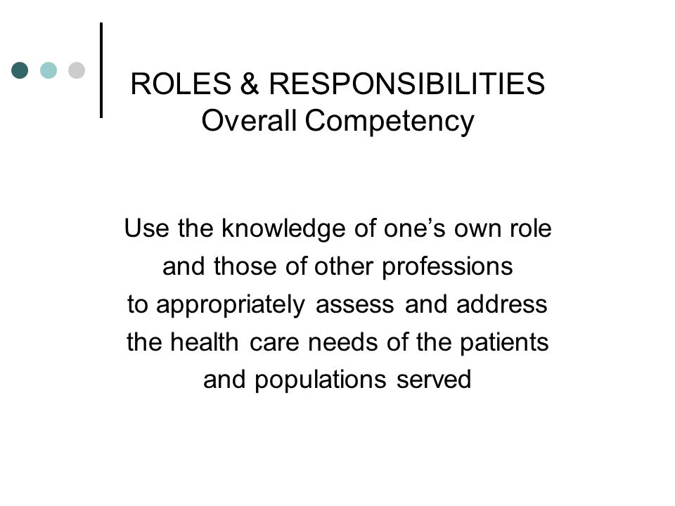 ROLES & RESPONSIBILITIES Overall Competency Use the knowledge of ones own role and those of other professions to appropriately assess and address the