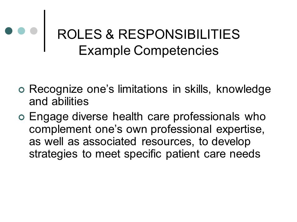 ROLES & RESPONSIBILITIES Example Competencies Recognize ones limitations in skills, knowledge and abilities Engage diverse health care professionals w