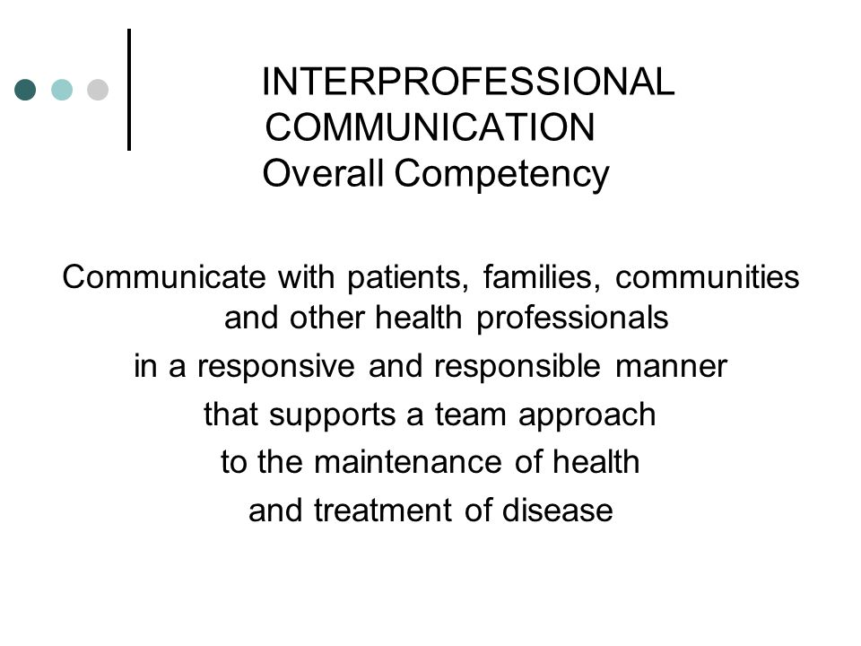 INTERPROFESSIONAL COMMUNICATION Overall Competency Communicate with patients, families, communities and other health professionals in a responsive and