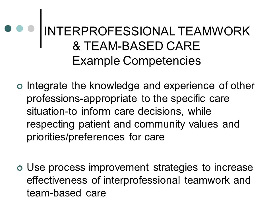 INTERPROFESSIONAL TEAMWORK & TEAM-BASED CARE Example Competencies Integrate the knowledge and experience of other professions-appropriate to the speci