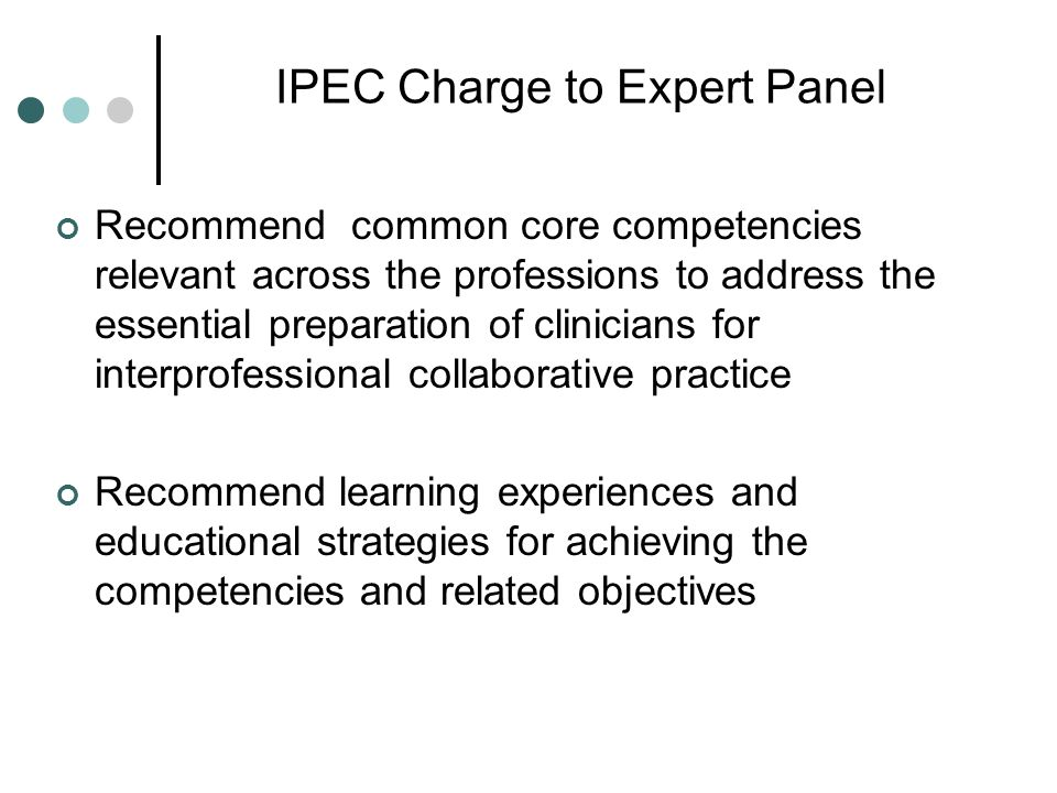IPEC Charge to Expert Panel Recommend common core competencies relevant across the professions to address the essential preparation of clinicians for