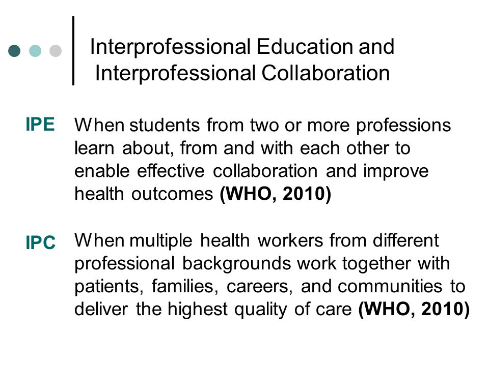 Interprofessional Education and Interprofessional Collaboration IPE When students from two or more professions learn about, from and with each other t