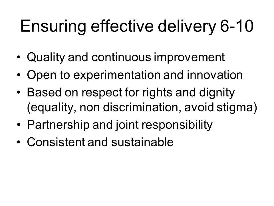 Ensuring effective delivery 6-10 Quality and continuous improvement Open to experimentation and innovation Based on respect for rights and dignity (equality, non discrimination, avoid stigma) Partnership and joint responsibility Consistent and sustainable
