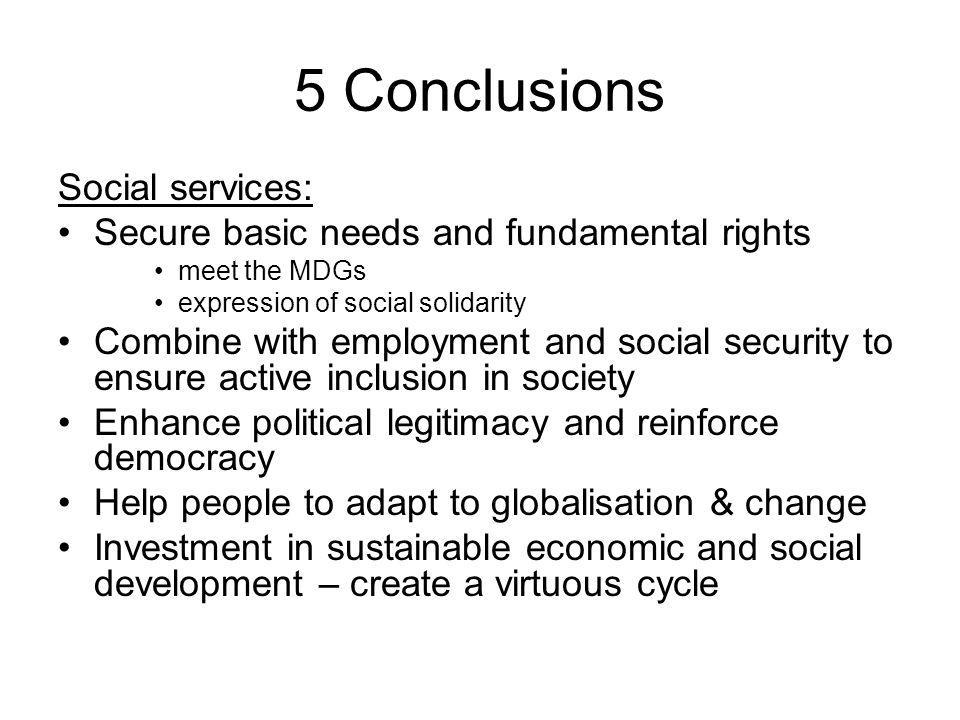 5 Conclusions Social services: Secure basic needs and fundamental rights meet the MDGs expression of social solidarity Combine with employment and social security to ensure active inclusion in society Enhance political legitimacy and reinforce democracy Help people to adapt to globalisation & change Investment in sustainable economic and social development – create a virtuous cycle
