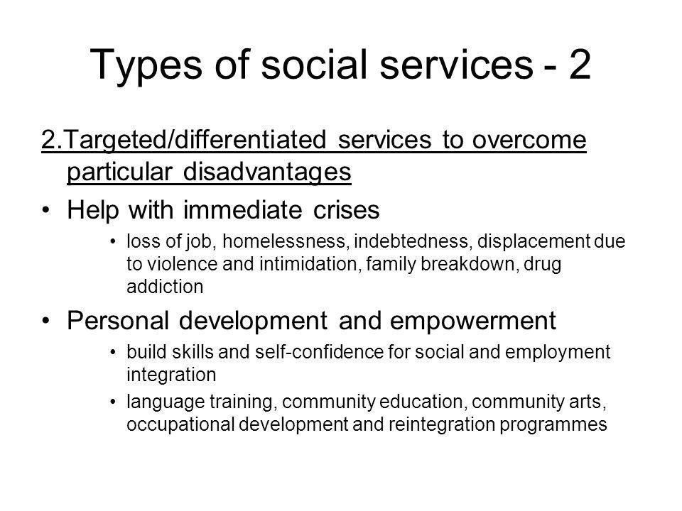 Types of social services - 2 2.Targeted/differentiated services to overcome particular disadvantages Help with immediate crises loss of job, homelessness, indebtedness, displacement due to violence and intimidation, family breakdown, drug addiction Personal development and empowerment build skills and self-confidence for social and employment integration language training, community education, community arts, occupational development and reintegration programmes