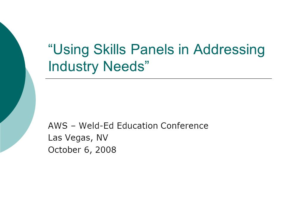 Using Skills Panels in Addressing Industry Needs AWS – Weld-Ed Education Conference Las Vegas, NV October 6, 2008