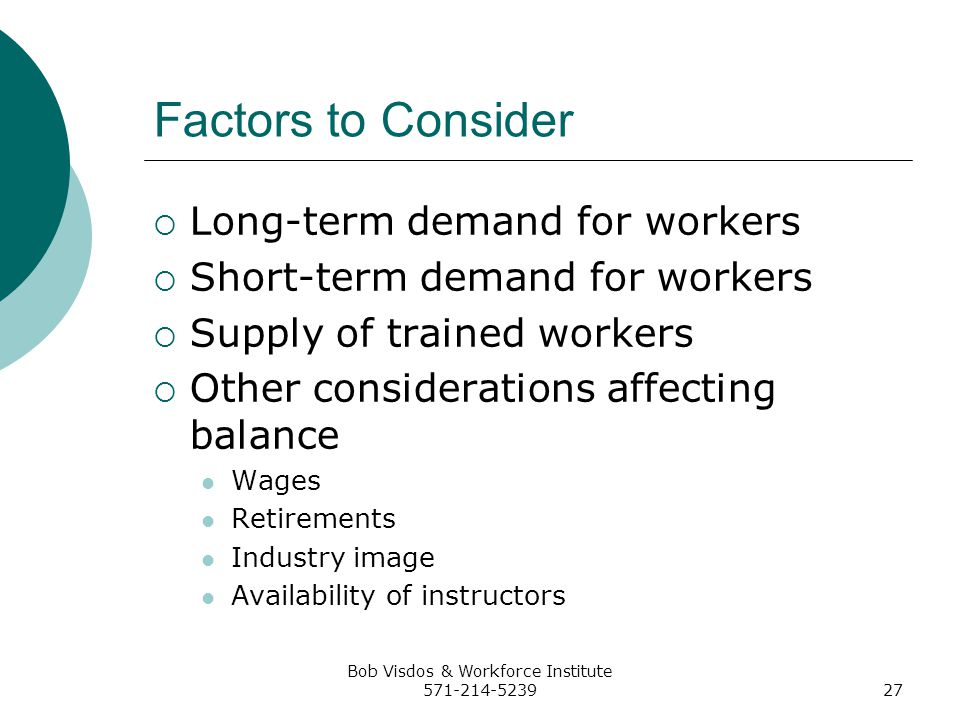 Bob Visdos & Workforce Institute 571-214-523927 Factors to Consider Long-term demand for workers Short-term demand for workers Supply of trained workers Other considerations affecting balance Wages Retirements Industry image Availability of instructors