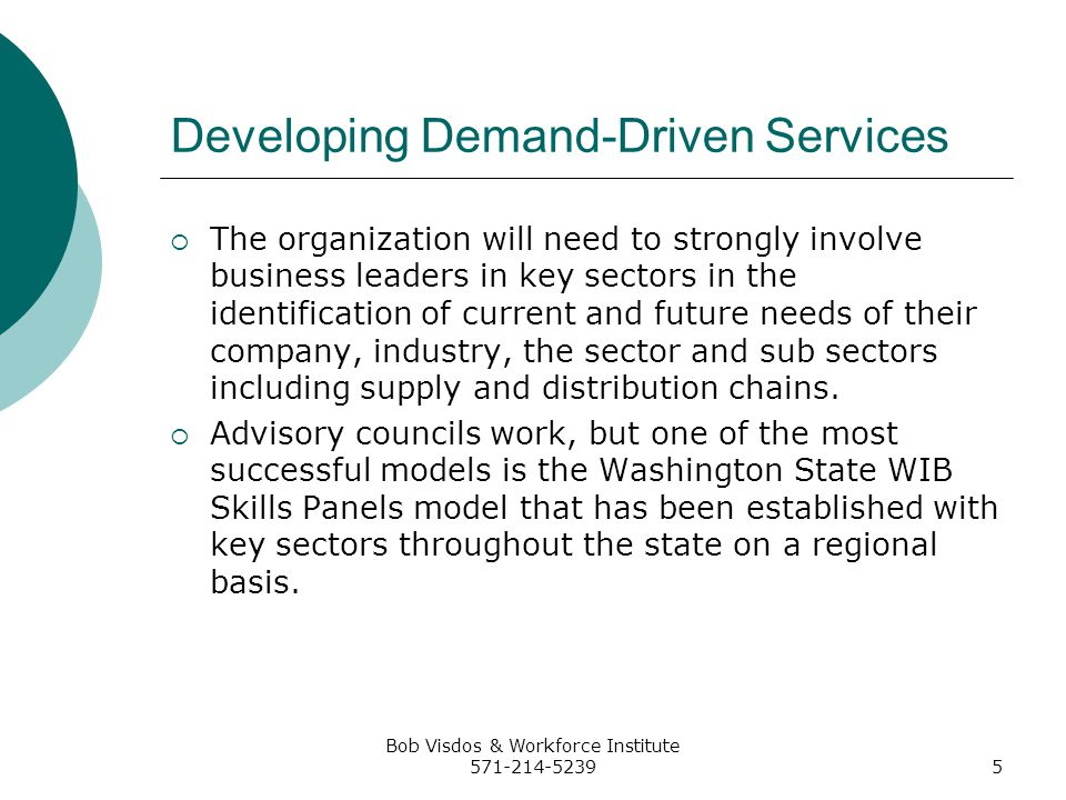 Bob Visdos & Workforce Institute 571-214-52395 Developing Demand-Driven Services The organization will need to strongly involve business leaders in key sectors in the identification of current and future needs of their company, industry, the sector and sub sectors including supply and distribution chains.