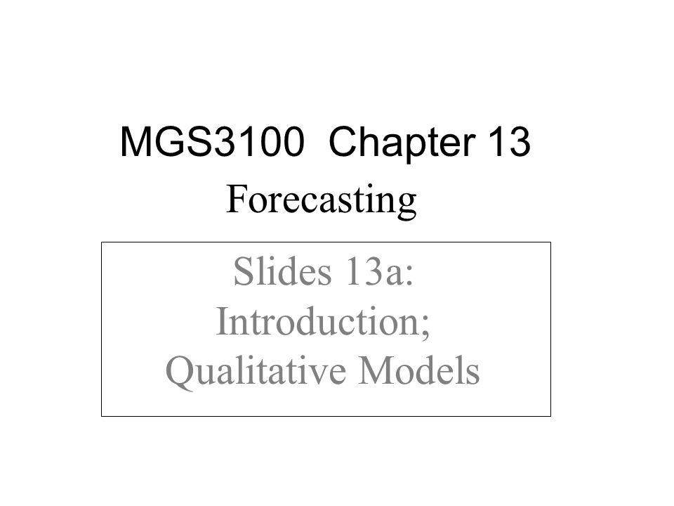 Slides 13a: Introduction; Qualitative Models MGS3100 Chapter 13 Forecasting
