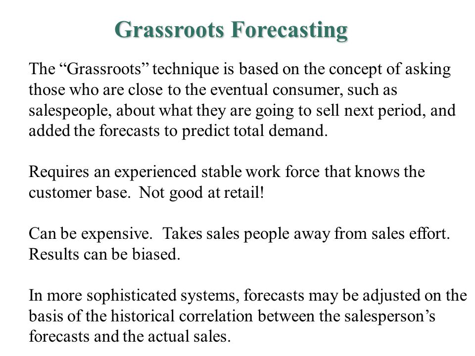 Grassroots Forecasting The Grassroots technique is based on the concept of asking those who are close to the eventual consumer, such as salespeople, about what they are going to sell next period, and added the forecasts to predict total demand.
