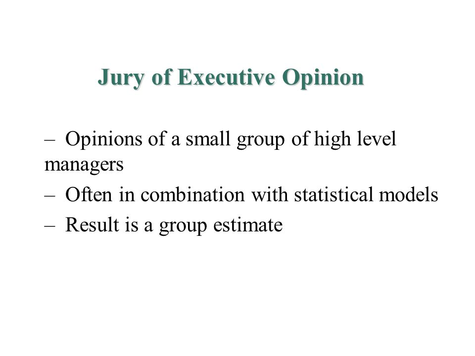 Jury of Executive Opinion – Opinions of a small group of high level managers – Often in combination with statistical models – Result is a group estimate