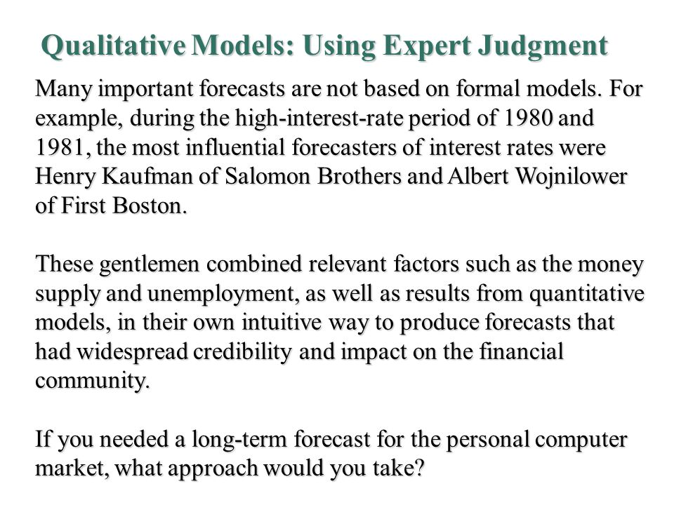 Qualitative Models: Using Expert Judgment Many important forecasts are not based on formal models.