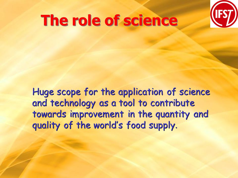 The role of science Huge scope for the application of science and technology as a tool to contribute towards improvement in the quantity and quality of the worlds food supply.