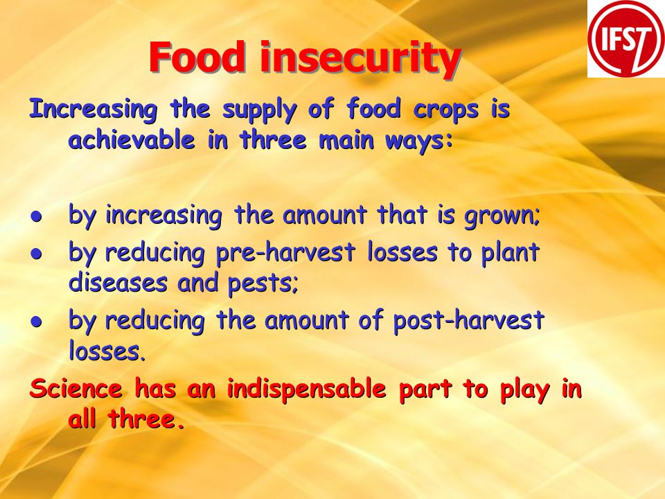 Food insecurity Increasing the supply of food crops is achievable in three main ways: l by increasing the amount that is grown; l by reducing pre-harvest losses to plant diseases and pests; l by reducing the amount of post-harvest losses.