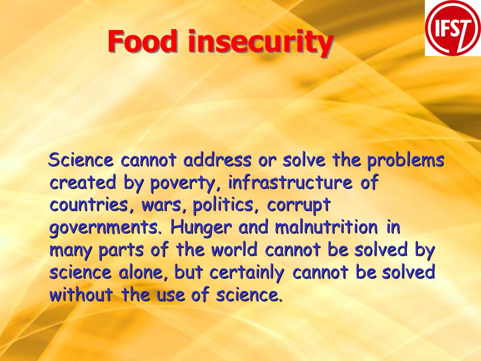 Food insecurity Science cannot address or solve the problems created by poverty, infrastructure of countries, wars, politics, corrupt governments.