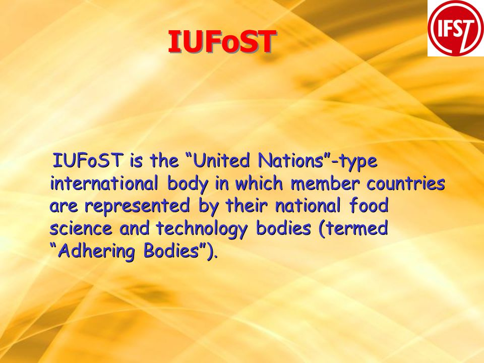 IUFoST IUFoST is the United Nations-type international body in which member countries are represented by their national food science and technology bodies (termed Adhering Bodies).