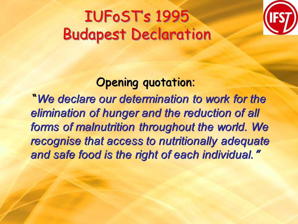 IUFoSTs 1995 Budapest Declaration Opening quotation : We declare our determination to work for the elimination of hunger and the reduction of all form
