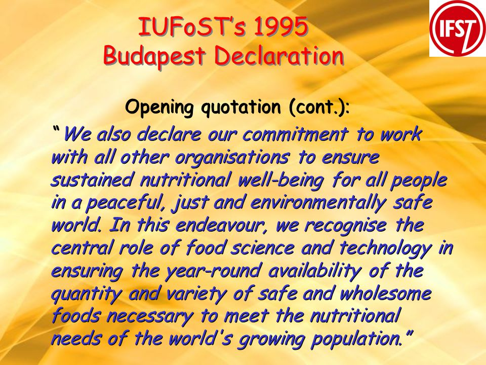 IUFoSTs 1995 Budapest Declaration Opening quotation (cont.) : We also declare our commitment to work with all other organisations to ensure sustained nutritional well-being for all people in a peaceful, just and environmentally safe world.