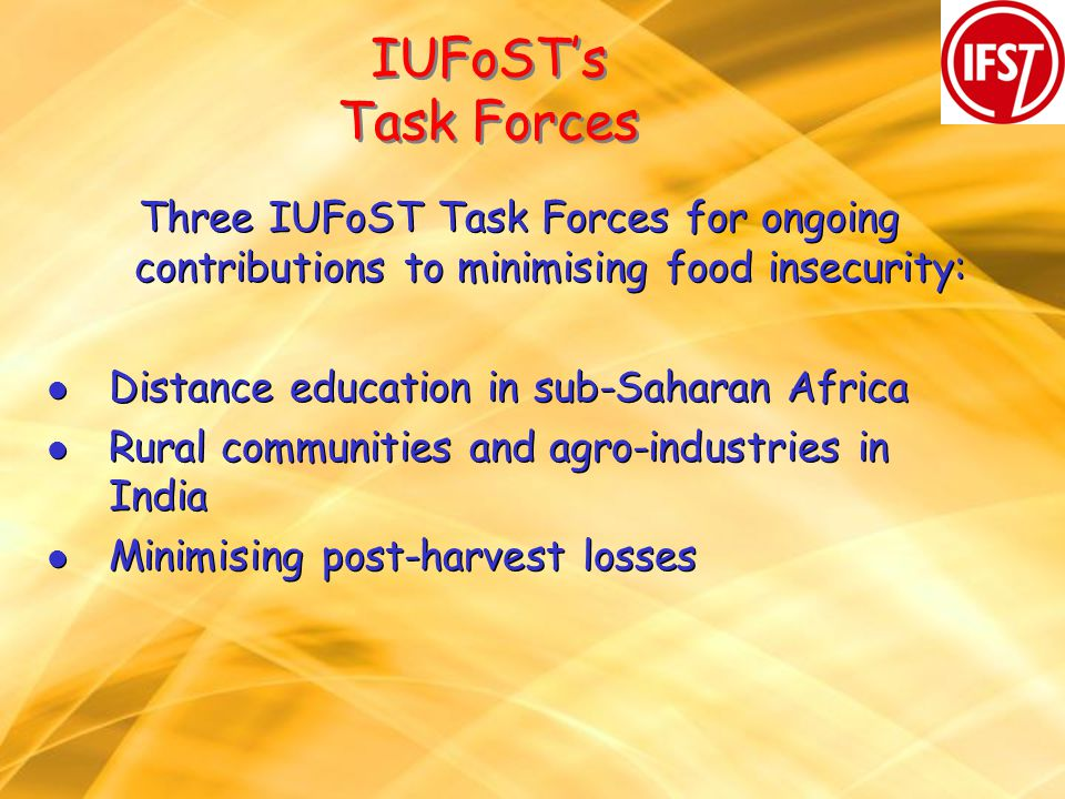 IUFoSTs Task Forces Three IUFoST Task Forces for ongoing contributions to minimising food insecurity: l Distance education in sub-Saharan Africa l Rural communities and agro-industries in India l Minimising post-harvest losses Three IUFoST Task Forces for ongoing contributions to minimising food insecurity: l Distance education in sub-Saharan Africa l Rural communities and agro-industries in India l Minimising post-harvest losses