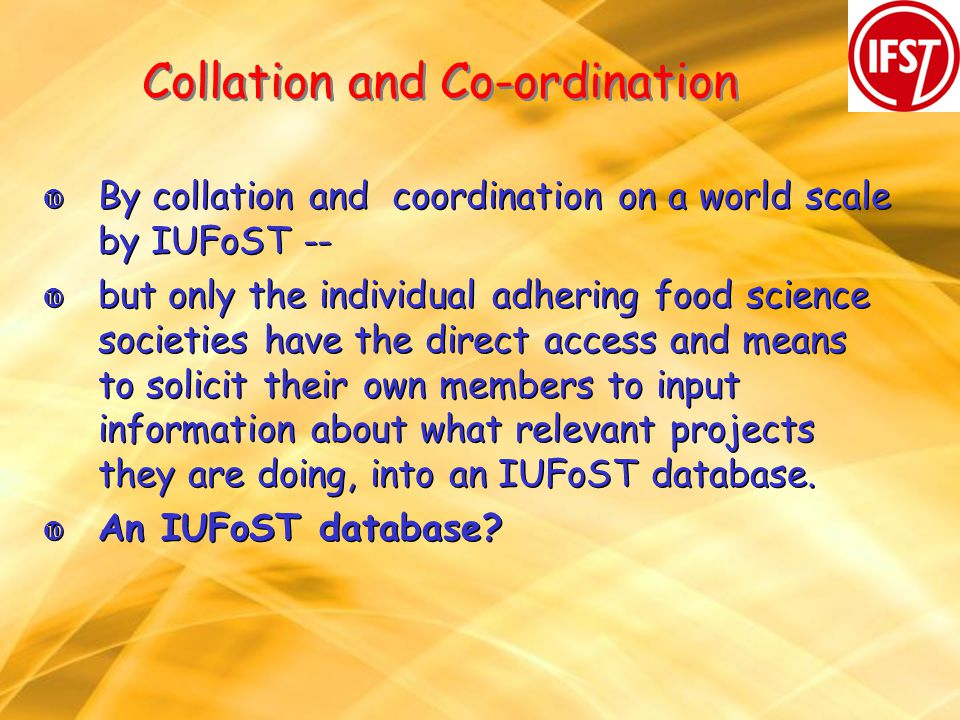 Collation and Co-ordination By collation and coordination on a world scale by IUFoST -- but only the individual adhering food science societies have the direct access and means to solicit their own members to input information about what relevant projects they are doing, into an IUFoST database.