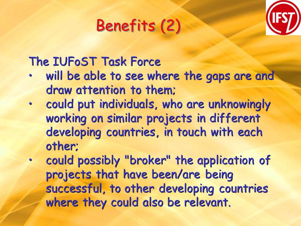 Benefits (2) The IUFoST Task Force will be able to see where the gaps are and draw attention to them; could put individuals, who are unknowingly working on similar projects in different developing countries, in touch with each other; could possibly broker the application of projects that have been/are being successful, to other developing countries where they could also be relevant.
