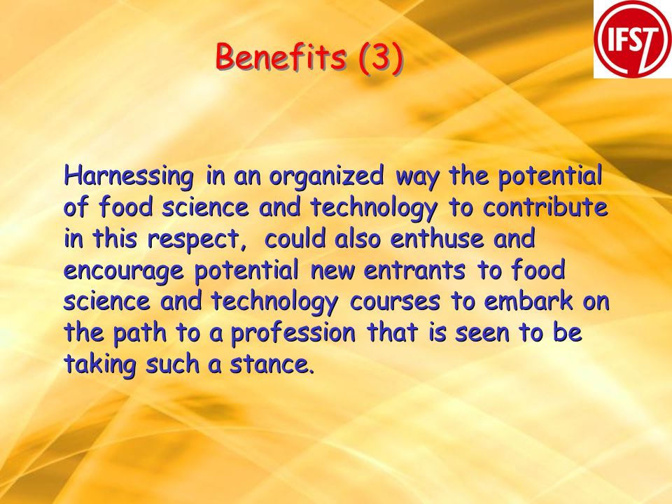 Benefits (3) Harnessing in an organized way the potential of food science and technology to contribute in this respect, could also enthuse and encourage potential new entrants to food science and technology courses to embark on the path to a profession that is seen to be taking such a stance.