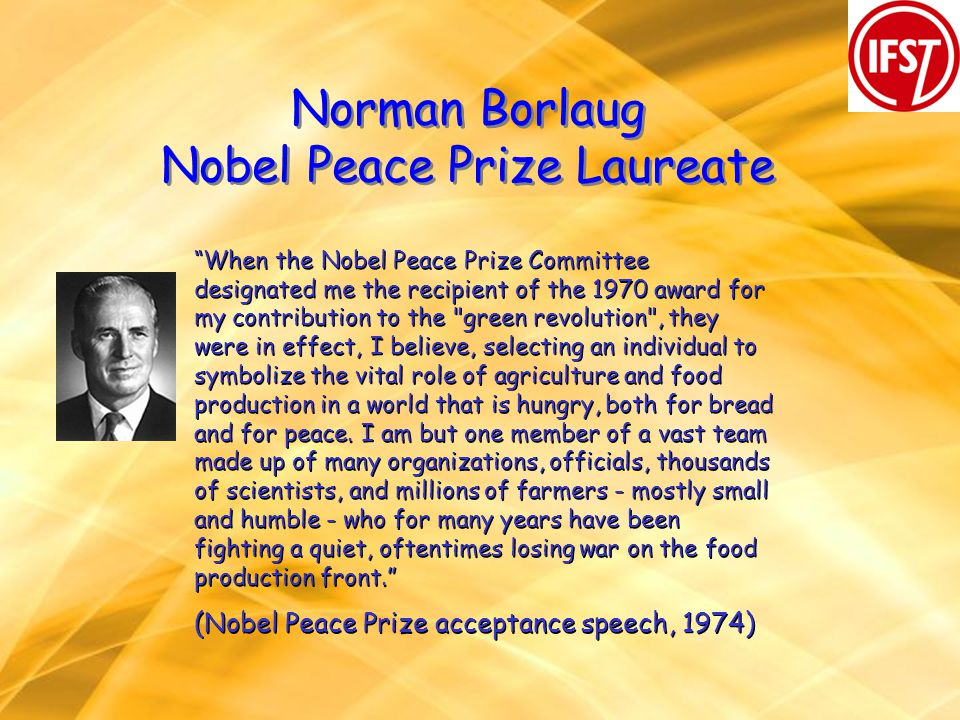 Norman Borlaug Nobel Peace Prize Laureate When the Nobel Peace Prize Committee designated me the recipient of the 1970 award for my contribution to th