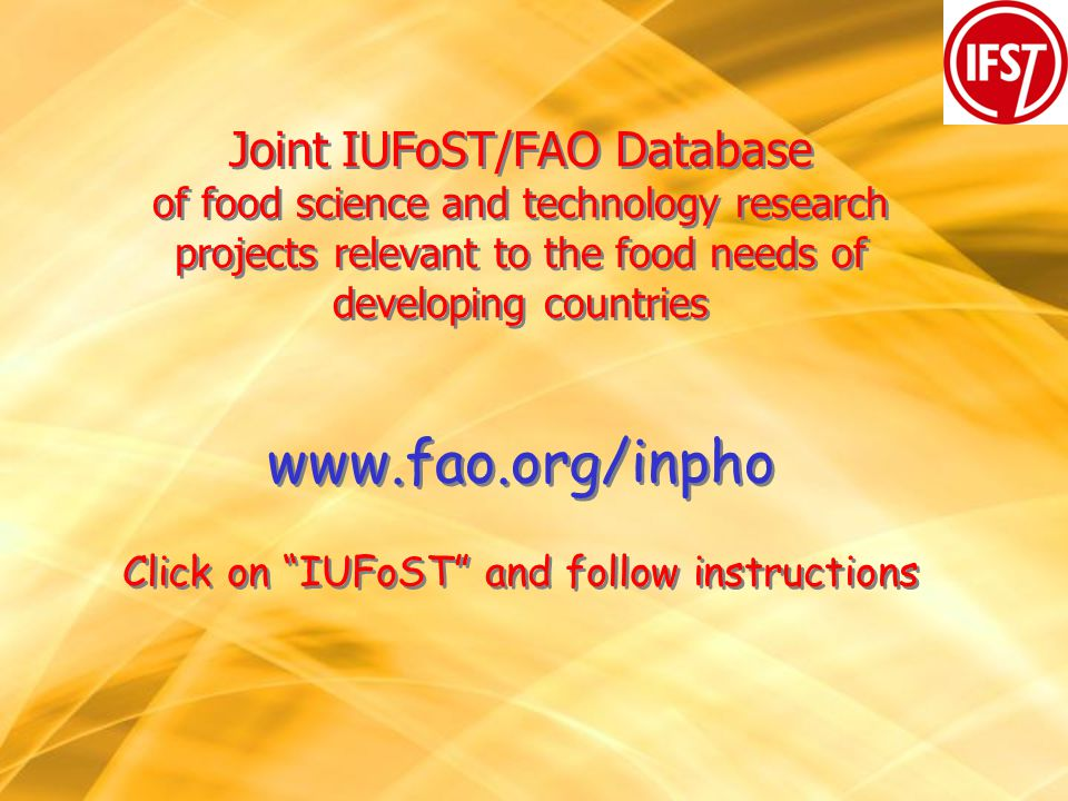 Joint IUFoST/FAO Database of food science and technology research projects relevant to the food needs of developing countries www.fao.org/inpho Click on IUFoST and follow instructions