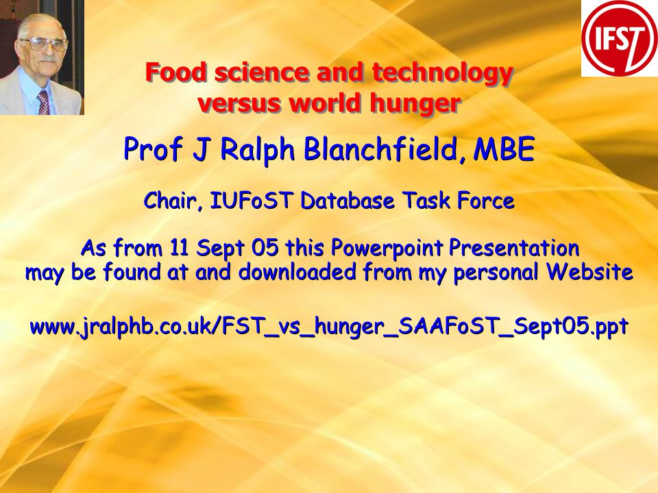 Food science and technology versus world hunger Prof J Ralph Blanchfield, MBE Chair, IUFoST Database Task Force As from 11 Sept 05 this Powerpoint Presentation may be found at and downloaded from my personal Website www.jralphb.co.uk/FST_vs_hunger_SAAFoST_Sept05.ppt Prof J Ralph Blanchfield, MBE Chair, IUFoST Database Task Force As from 11 Sept 05 this Powerpoint Presentation may be found at and downloaded from my personal Website www.jralphb.co.uk/FST_vs_hunger_SAAFoST_Sept05.ppt