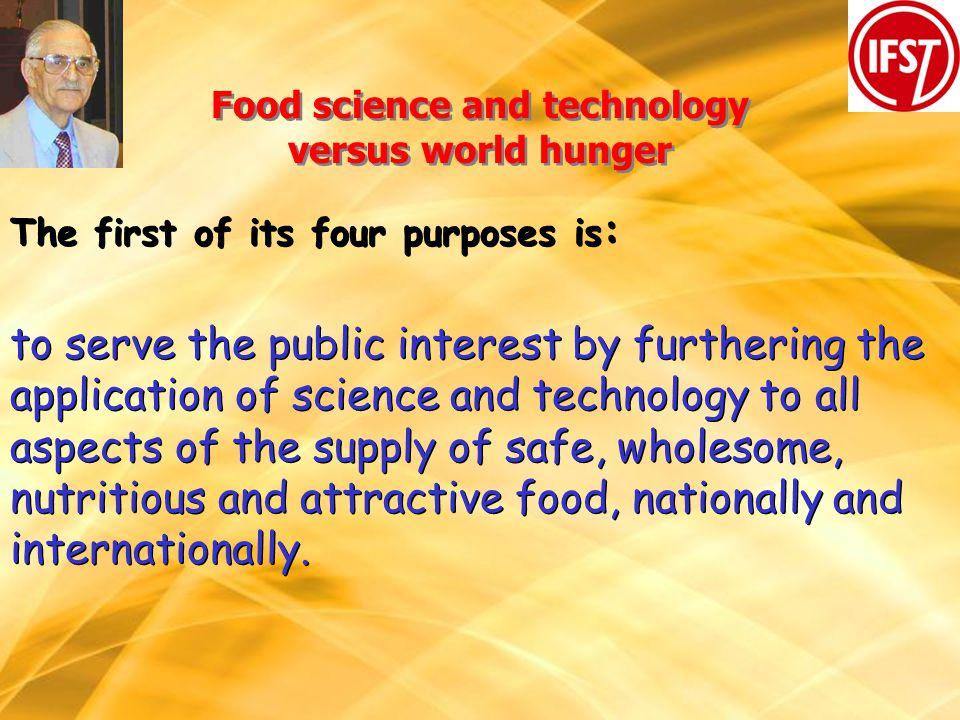 Food science and technology versus world hunger The first of its four purposes is : to serve the public interest by furthering the application of science and technology to all aspects of the supply of safe, wholesome, nutritious and attractive food, nationally and internationally.