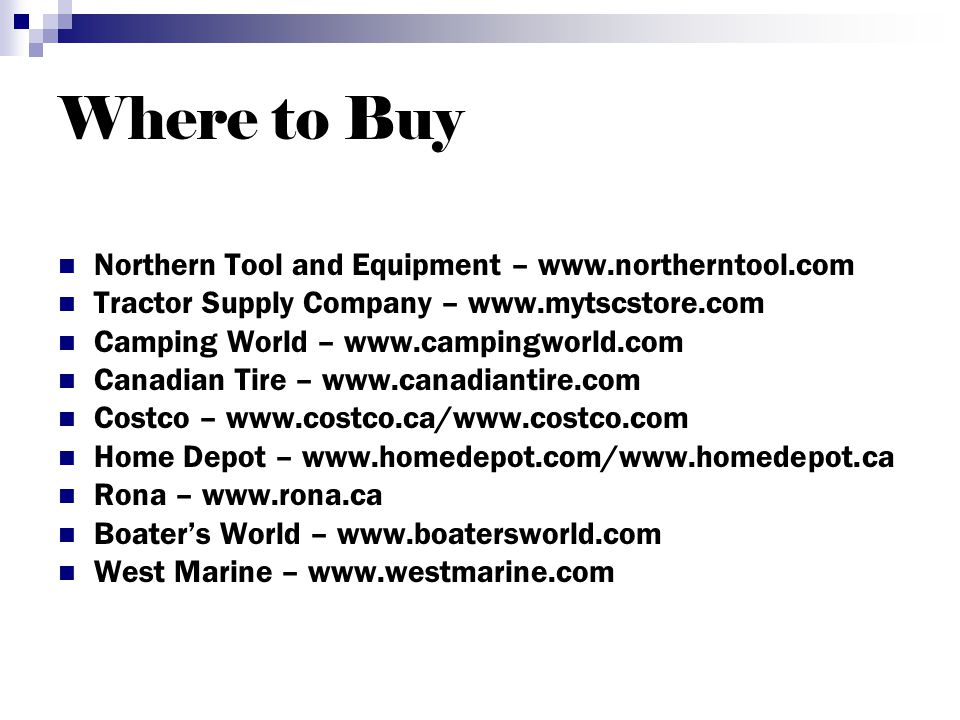 Where to Buy Northern Tool and Equipment – www.northerntool.com Tractor Supply Company – www.mytscstore.com Camping World – www.campingworld.com Canadian Tire – www.canadiantire.com Costco – www.costco.ca/www.costco.com Home Depot – www.homedepot.com/www.homedepot.ca Rona – www.rona.ca Boaters World – www.boatersworld.com West Marine – www.westmarine.com