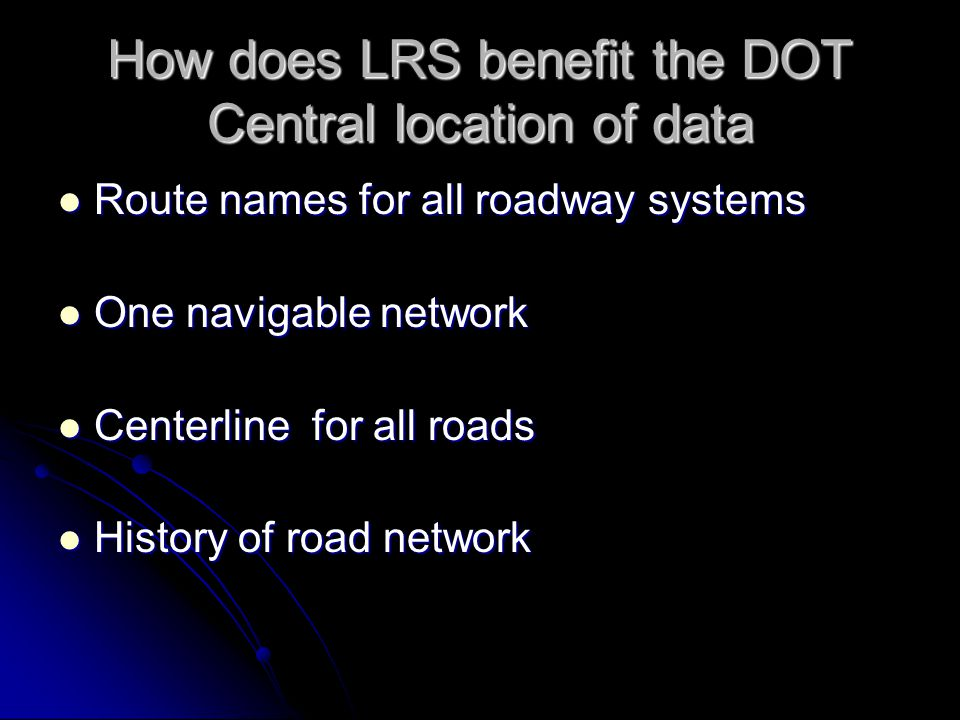 How does LRS benefit the DOT Central location of data Route names for all roadway systems Route names for all roadway systems One navigable network One navigable network Centerline for all roads Centerline for all roads History of road network History of road network