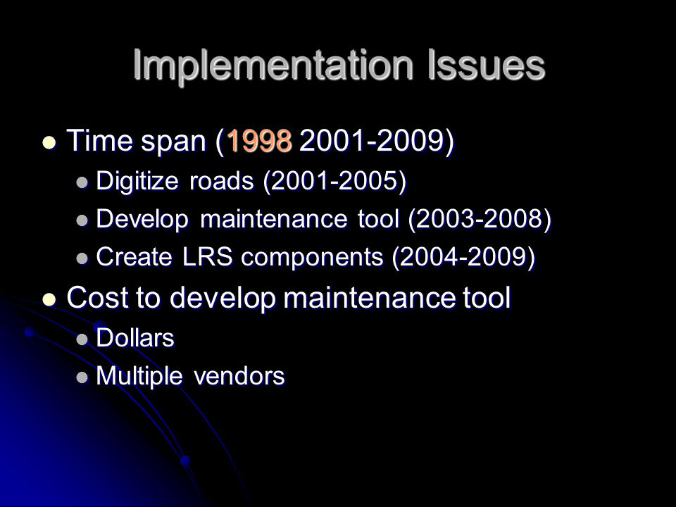 Implementation Issues Time span (1998 2001-2009) Time span (1998 2001-2009) Digitize roads (2001-2005) Digitize roads (2001-2005) Develop maintenance tool (2003-2008) Develop maintenance tool (2003-2008) Create LRS components (2004-2009) Create LRS components (2004-2009) Cost to develop maintenance tool Cost to develop maintenance tool Dollars Dollars Multiple vendors Multiple vendors