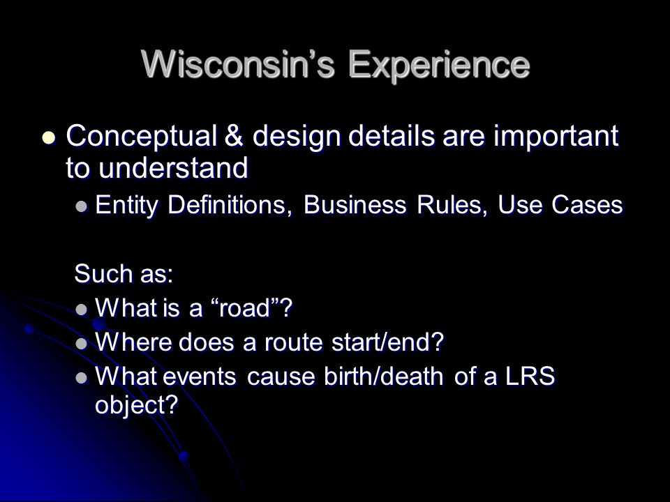 Wisconsins Experience Conceptual & design details are important to understand Conceptual & design details are important to understand Entity Definitions, Business Rules, Use Cases Entity Definitions, Business Rules, Use Cases Such as: What is a road.