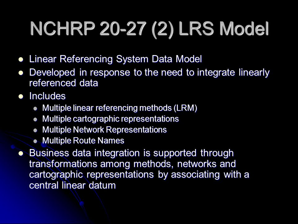 NCHRP 20-27 (2) LRS Model Linear Referencing System Data Model Linear Referencing System Data Model Developed in response to the need to integrate linearly referenced data Developed in response to the need to integrate linearly referenced data Includes Includes Multiple linear referencing methods (LRM) Multiple linear referencing methods (LRM) Multiple cartographic representations Multiple cartographic representations Multiple Network Representations Multiple Network Representations Multiple Route Names Multiple Route Names Business data integration is supported through transformations among methods, networks and cartographic representations by associating with a central linear datum Business data integration is supported through transformations among methods, networks and cartographic representations by associating with a central linear datum